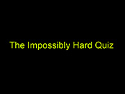 The Impossibly Hard Quiz